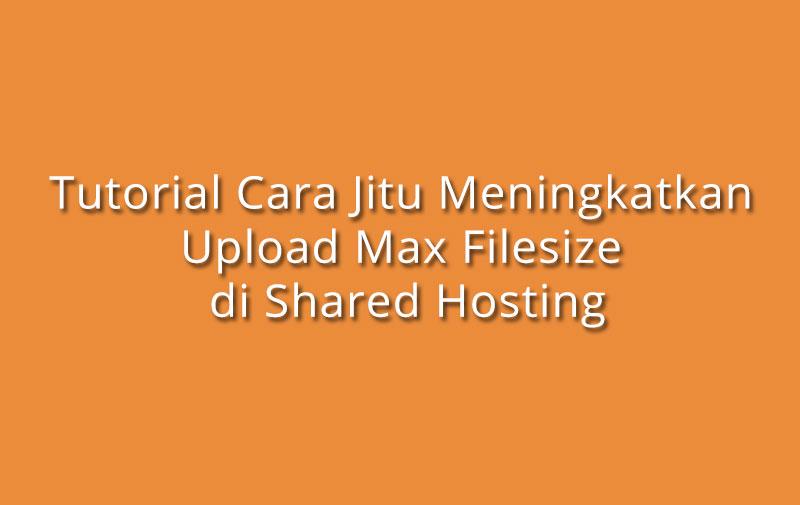 Tutorial Cara Jitu Meningkatkan Upload Max File Size di Shared Hosting